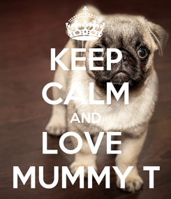 Poster: KEEP CALM AND LOVE  MUMMY T