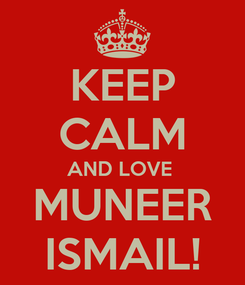 Poster: KEEP CALM AND LOVE  MUNEER ISMAIL!