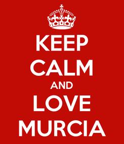 Poster: KEEP CALM AND LOVE MURCIA