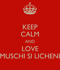 Poster: KEEP CALM AND LOVE MUSCHI SI LICHENI