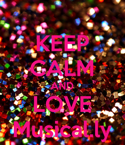 Poster: KEEP CALM AND LOVE Musical.ly