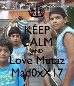 Poster: KEEP CALM AND Love Mutaz Mad0xX17