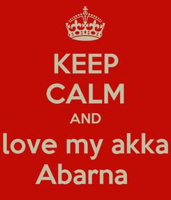 Poster: KEEP CALM AND love my akka Abarna