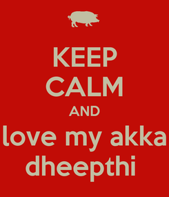 Poster: KEEP CALM AND love my akka dheepthi