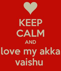Poster: KEEP CALM AND love my akka vaishu