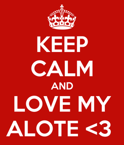 Poster: KEEP CALM AND LOVE MY ALOTE <3