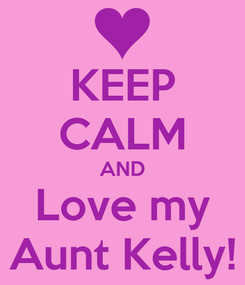 Poster: KEEP CALM AND Love my Aunt Kelly!