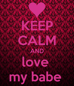 Poster: KEEP CALM AND love  my babe