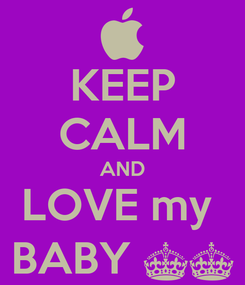 Poster: KEEP CALM AND LOVE my  BABY ^^