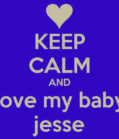 Poster: KEEP CALM AND love my baby jesse