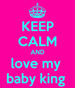 Poster: KEEP CALM AND love my  baby king