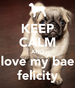 Poster: KEEP CALM AND love my bae felicity