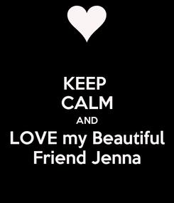 Poster: KEEP  CALM AND LOVE my Beautiful Friend Jenna