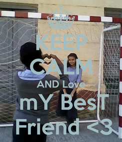 Poster: KEEP CALM AND Love  mY BesT  Friend <3