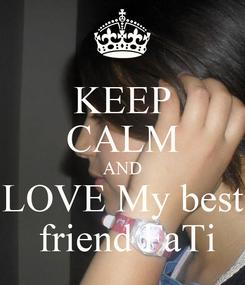 Poster: KEEP CALM AND LOVE My best  friend FaTi