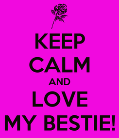 Poster: KEEP CALM AND LOVE MY BESTIE!