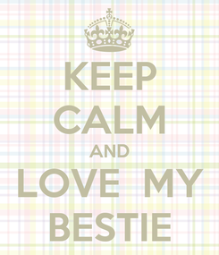 Poster: KEEP CALM AND LOVE  MY BESTIE
