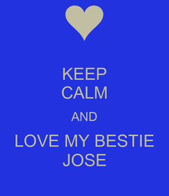 Poster: KEEP CALM AND LOVE MY BESTIE JOSE