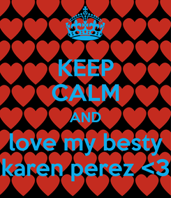Poster: KEEP CALM AND love my besty karen perez <3