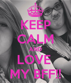 Poster: KEEP CALM AND LOVE  MY BFF!!
