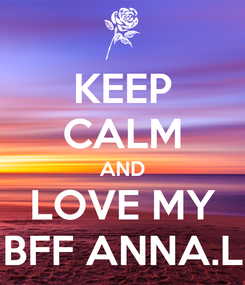 Poster: KEEP CALM AND LOVE MY BFF ANNA.L