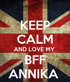 Poster: KEEP CALM AND LOVE MY  BFF ANNIKA