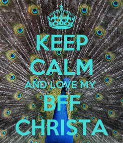 Poster: KEEP CALM AND LOVE MY  BFF CHRISTA