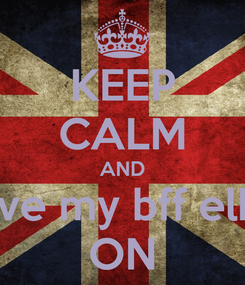 Poster: KEEP CALM AND love my bff elke ON
