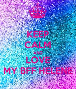 Poster: KEEP CALM AND LOVE MY BFF HELENE