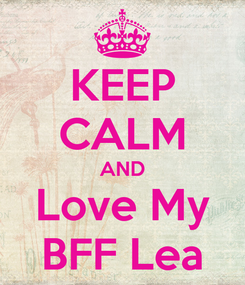 Poster: KEEP CALM AND Love My BFF Lea