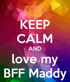 Poster: KEEP CALM AND love my BFF Maddy