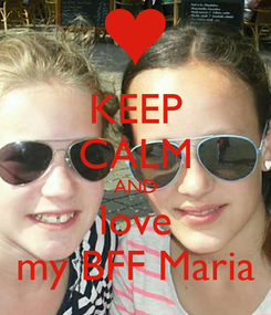 Poster: KEEP CALM AND love my BFF Maria