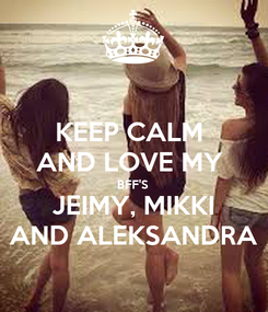 Poster: KEEP CALM  AND LOVE MY  BFF'S  JEIMY, MIKKI AND ALEKSANDRA
