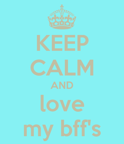 Poster: KEEP CALM AND love my bff's