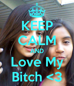 Poster: KEEP CALM AND Love My Bitch <3