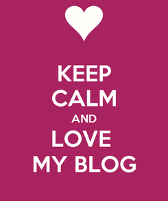 Poster: KEEP CALM AND LOVE  MY BLOG