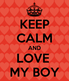 Poster: KEEP CALM AND LOVE  MY BOY