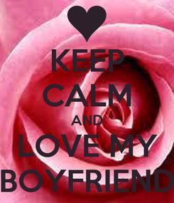 Poster: KEEP CALM AND LOVE MY BOYFRIEND