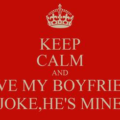 Poster: KEEP CALM AND LOVE MY BOYFRIEND JOKE,HE'S MINE