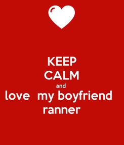 Poster: KEEP CALM and  love  my boyfriend   ranner