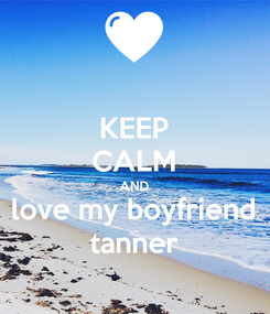 Poster: KEEP CALM AND love my boyfriend tanner
