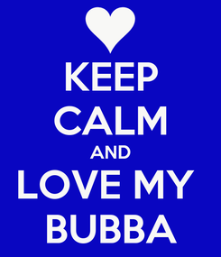 Poster: KEEP CALM AND LOVE MY  BUBBA