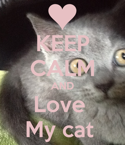 Poster: KEEP CALM AND Love  My cat