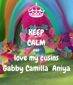Poster: KEEP CALM AND love my cusins Gabby Camilla  Aniya