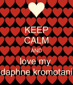 Poster: KEEP CALM AND love my  daphne kromotani