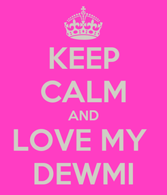 Poster: KEEP CALM AND LOVE MY  DEWMI