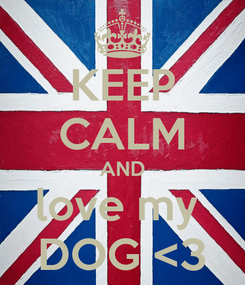 Poster: KEEP CALM AND love my  DOG <3