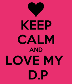 Poster: KEEP CALM AND LOVE MY   D.P