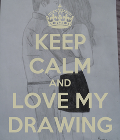 Poster: KEEP CALM AND LOVE MY DRAWING