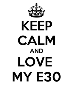Poster: KEEP CALM AND LOVE  MY E30